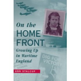 On the Home Front: Growing up in wartime England by Ann Stalcup